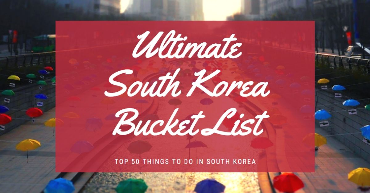 The Ultimate Bucket List For South Korea